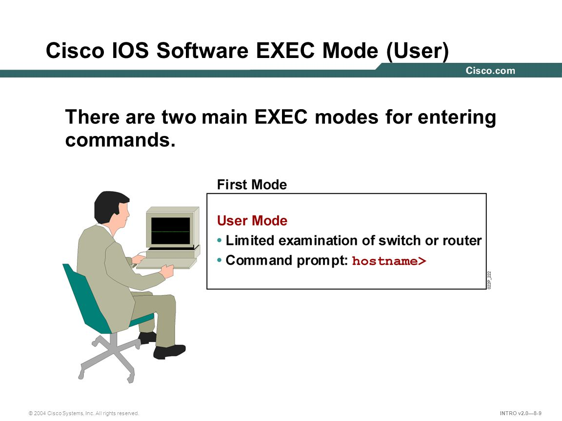 © 2004 Cisco Systems, Inc. All rights reserved. INTRO v2.0—8-9 There are two main EXEC modes for entering commands. Cisco IOS Software EXEC Mode (User