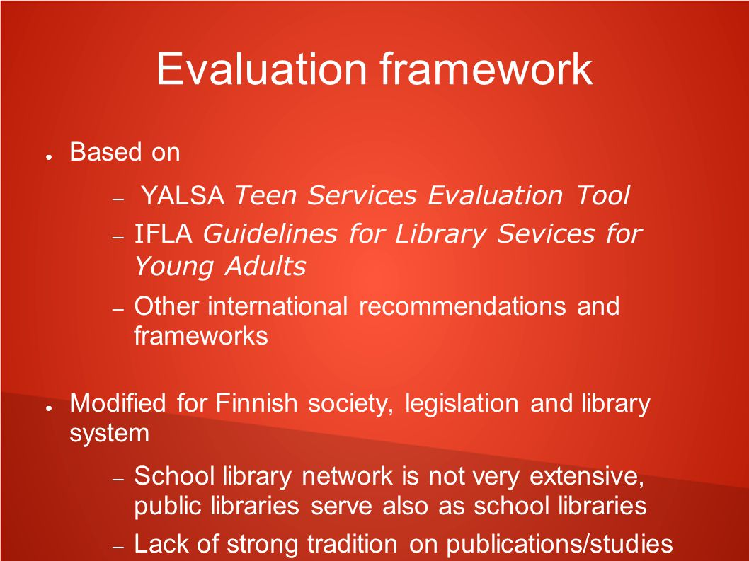 Evaluation framework ● Based on – YALSA Teen Services Evaluation Tool – IFLA Guidelines for Library Sevices for Young Adults – Other international rec