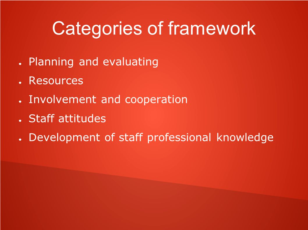 Categories of framework ● Planning and evaluating ● Resources ● Involvement and cooperation ● Staff attitudes ● Development of staff professional know