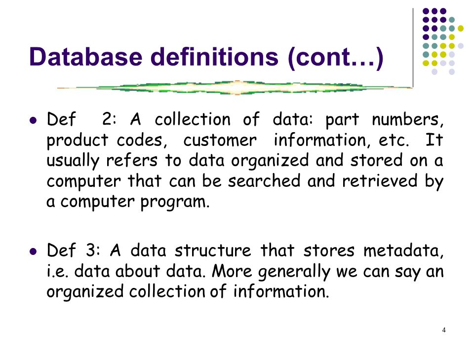 4 Database definitions (cont…) Def 2: A collection of data: part numbers, product codes, customer information, etc.