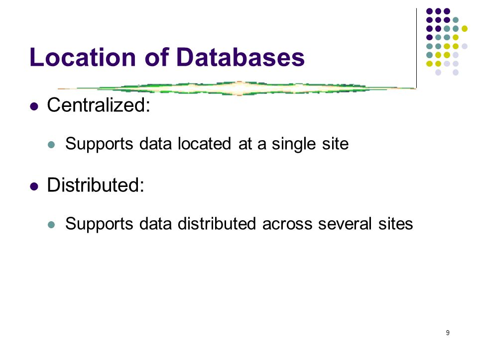 9 Location of Databases Centralized: Supports data located at a single site Distributed: Supports data distributed across several sites