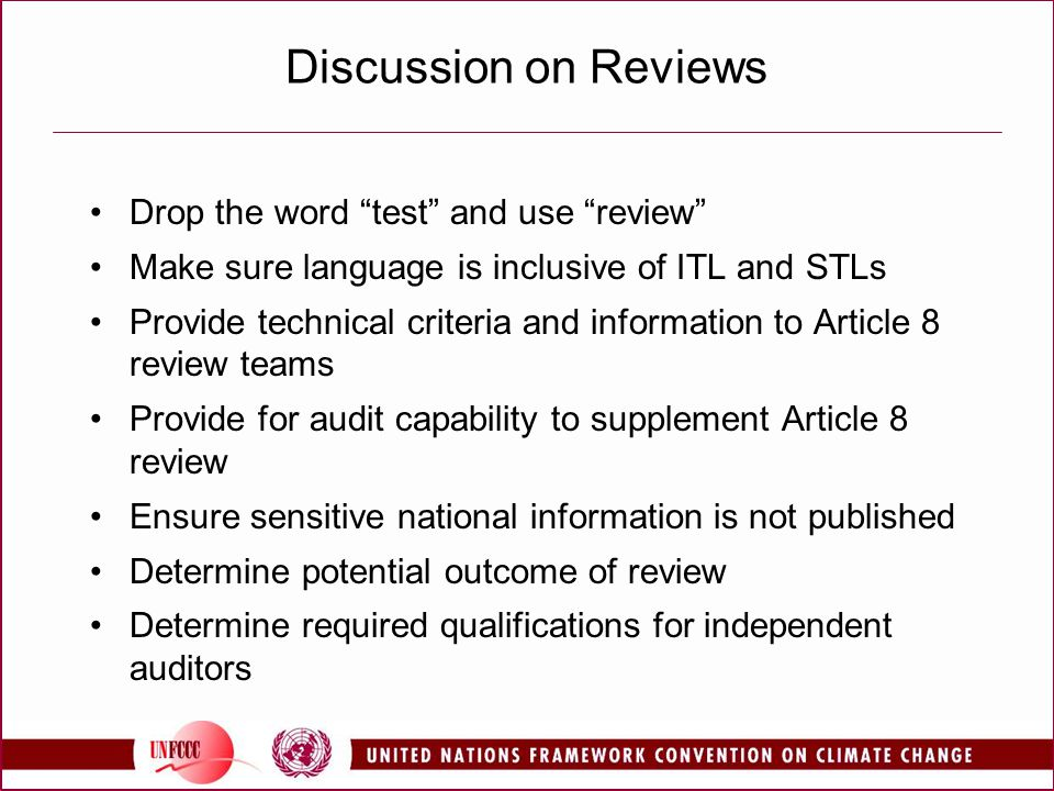 Discussion on Reviews Drop the word test and use review Make sure language is inclusive of ITL and STLs Provide technical criteria and information to Article 8 review teams Provide for audit capability to supplement Article 8 review Ensure sensitive national information is not published Determine potential outcome of review Determine required qualifications for independent auditors