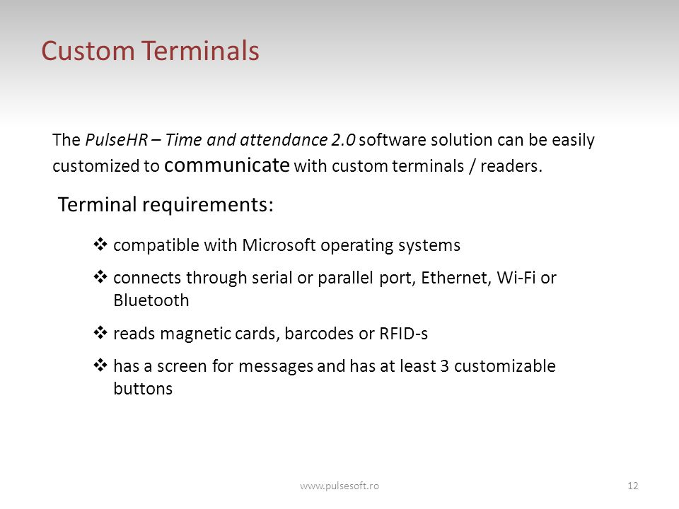 Custom Terminals Terminal requirements:  compatible with Microsoft operating systems  connects through serial or parallel port, Ethernet, Wi-Fi or Bluetooth  reads magnetic cards, barcodes or RFID-s  has a screen for messages and has at least 3 customizable buttons The PulseHR – Time and attendance 2.0 software solution can be easily customized to communicate with custom terminals / readers.