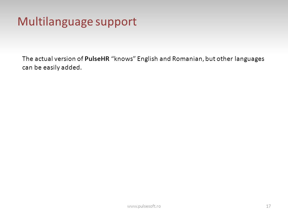 Multilanguage support The actual version of PulseHR knows English and Romanian, but other languages can be easily added.