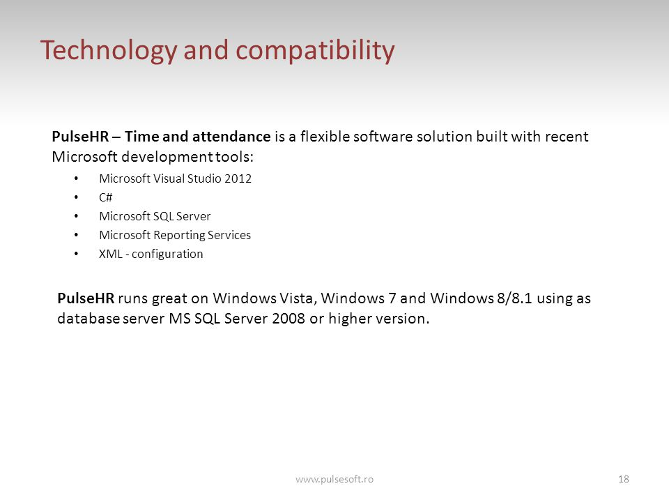 Technology and compatibility PulseHR – Time and attendance is a flexible software solution built with recent Microsoft development tools: Microsoft Visual Studio 2012 C# Microsoft SQL Server Microsoft Reporting Services XML - configuration PulseHR runs great on Windows Vista, Windows 7 and Windows 8/8.1 using as database server MS SQL Server 2008 or higher version.