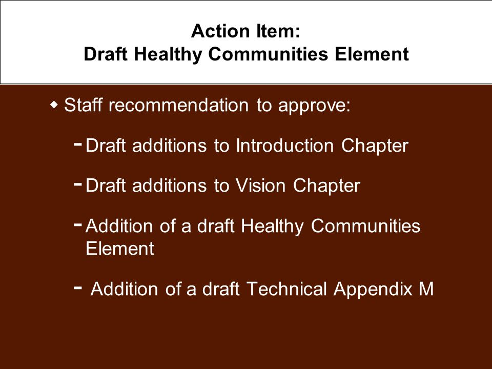 Action Item: Draft Healthy Communities Element  Staff recommendation to approve: ­ Draft additions to Introduction Chapter ­ Draft additions to Vision Chapter ­ Addition of a draft Healthy Communities Element ­ Addition of a draft Technical Appendix M