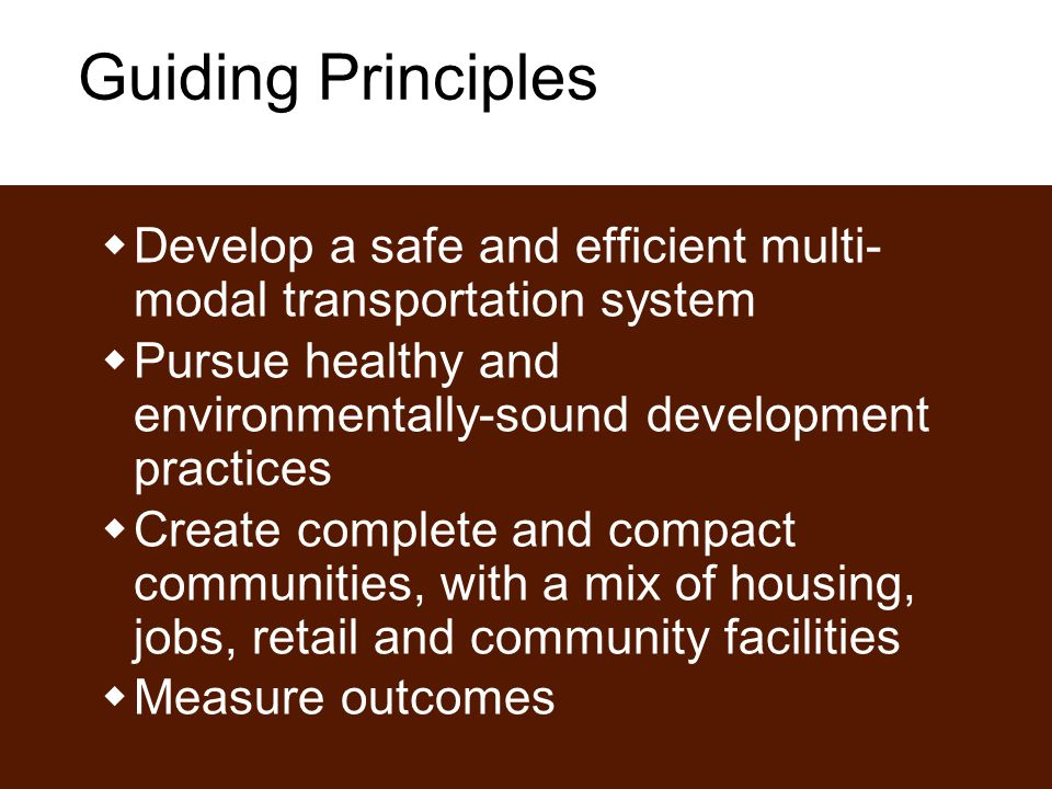 Guiding Principles  Develop a safe and efficient multi- modal transportation system  Pursue healthy and environmentally-sound development practices  Create complete and compact communities, with a mix of housing, jobs, retail and community facilities  Measure outcomes