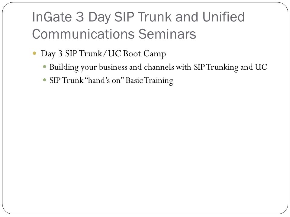 InGate 3 Day SIP Trunk and Unified Communications Seminars Day 3 SIP Trunk/UC Boot Camp Building your business and channels with SIP Trunking and UC SIP Trunk hand's on Basic Training