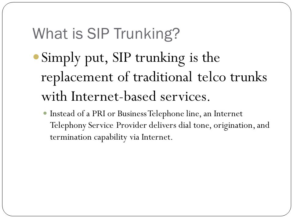 What is SIP Trunking? Simply put, SIP trunking is the replacement of traditional telco trunks with Internet-based services. Instead of a PRI or Busine