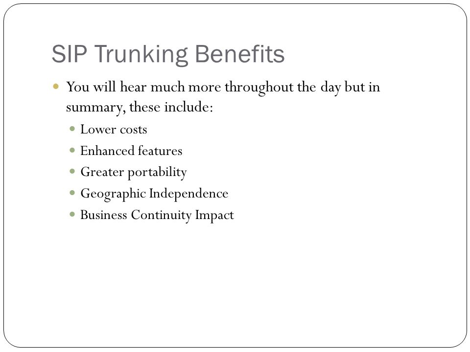 SIP Trunking Benefits You will hear much more throughout the day but in summary, these include: Lower costs Enhanced features Greater portability Geog