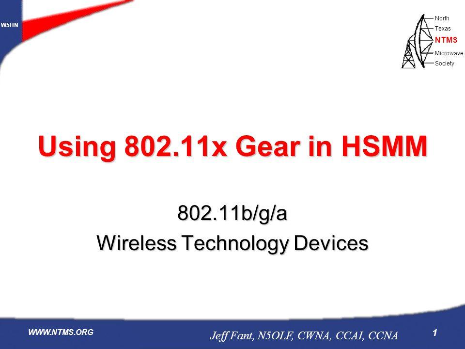 W5HN North Texas Microwave Society NTMS WWW.NTMS.ORG 1 802.11b/g/a Wireless Technology Devices Using 802.11x Gear in HSMM Jeff Fant, N5OLF, CWNA, CCAI