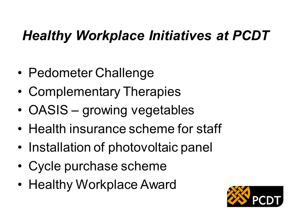 Healthy Workplace Initiatives at PCDT Pedometer Challenge Complementary Therapies OASIS – growing vegetables Health insurance scheme for staff Installation of photovoltaic panel Cycle purchase scheme Healthy Workplace Award