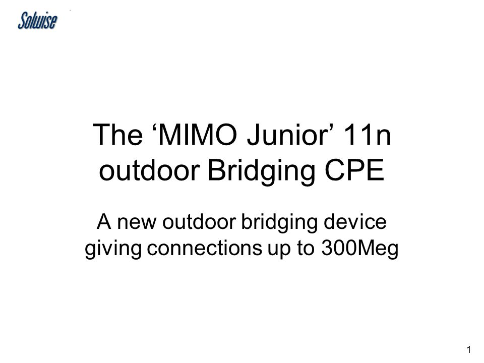 1 The 'MIMO Junior' 11n outdoor Bridging CPE A new outdoor bridging device giving connections up to 300Meg