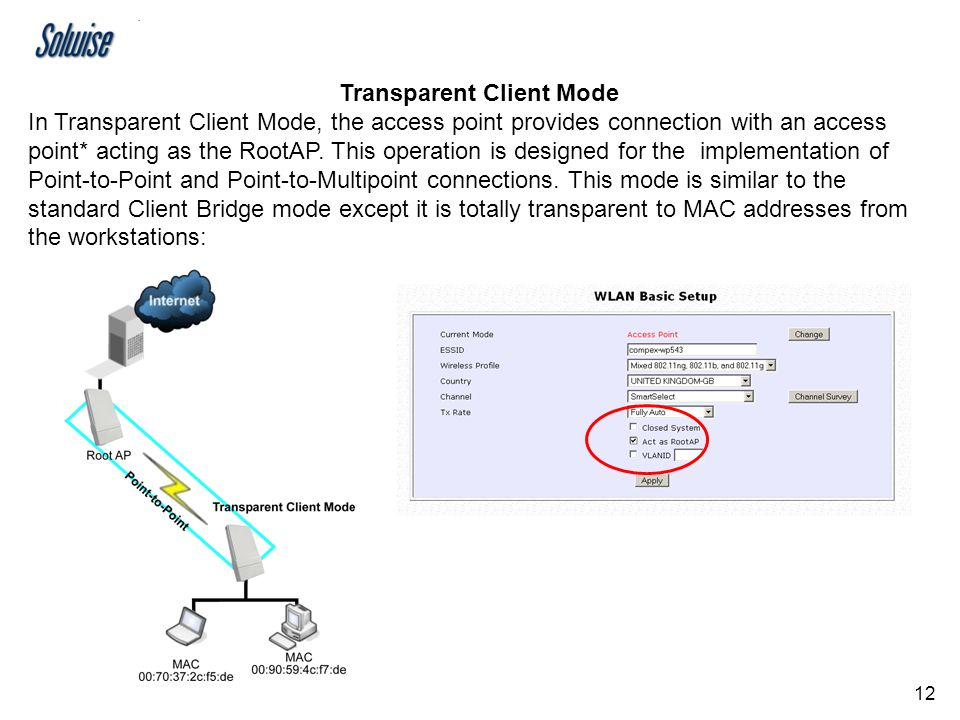 12 Transparent Client Mode In Transparent Client Mode, the access point provides connection with an access point* acting as the RootAP. This operation