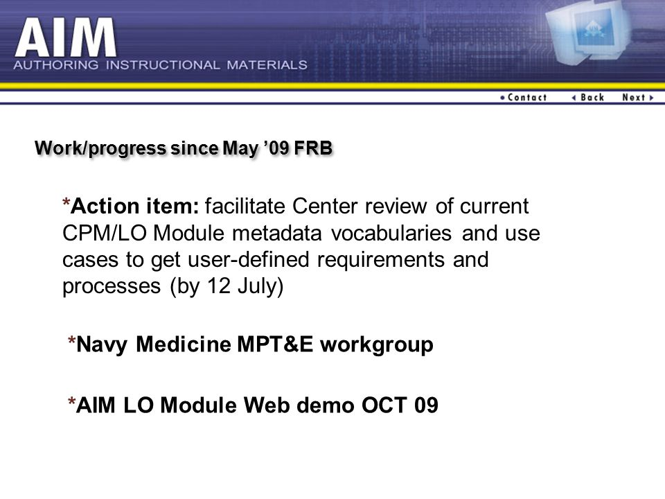 Work/progress since May '09 FRB *Action item: facilitate Center review of current CPM/LO Module metadata vocabularies and use cases to get user-defined requirements and processes (by 12 July) *AIM LO Module Web demo OCT 09 *Navy Medicine MPT&E workgroup
