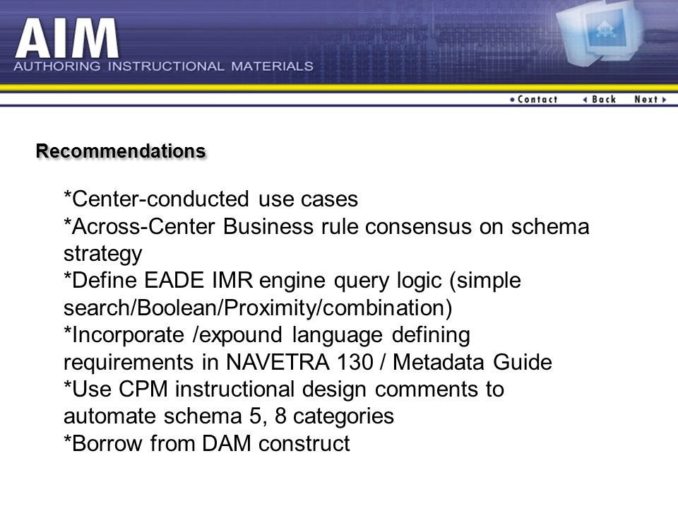 Recommendations *Center-conducted use cases *Across-Center Business rule consensus on schema strategy *Define EADE IMR engine query logic (simple search/Boolean/Proximity/combination) *Incorporate /expound language defining requirements in NAVETRA 130 / Metadata Guide *Use CPM instructional design comments to automate schema 5, 8 categories *Borrow from DAM construct