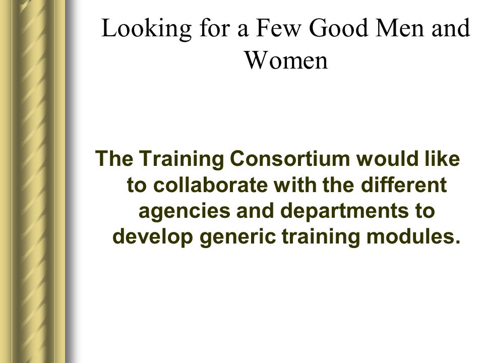 Looking for a Few Good Men and Women The Training Consortium would like to collaborate with the different agencies and departments to develop generic training modules.