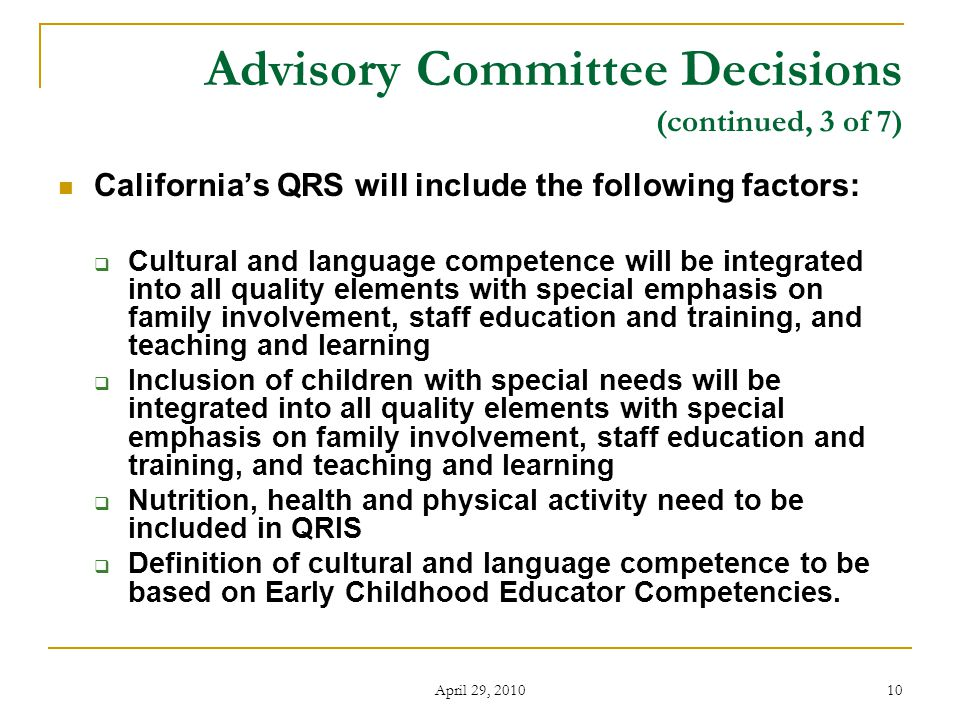 April 29, 2010 10 Advisory Committee Decisions (continued, 3 of 7) California's QRS will include the following factors:  Cultural and language competence will be integrated into all quality elements with special emphasis on family involvement, staff education and training, and teaching and learning  Inclusion of children with special needs will be integrated into all quality elements with special emphasis on family involvement, staff education and training, and teaching and learning  Nutrition, health and physical activity need to be included in QRIS  Definition of cultural and language competence to be based on Early Childhood Educator Competencies.