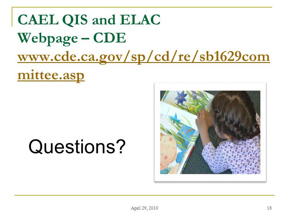 April 29, 2010 18 CAEL QIS and ELAC Webpage – CDE www.cde.ca.gov/sp/cd/re/sb1629com mittee.asp www.cde.ca.gov/sp/cd/re/sb1629com mittee.asp Questions?