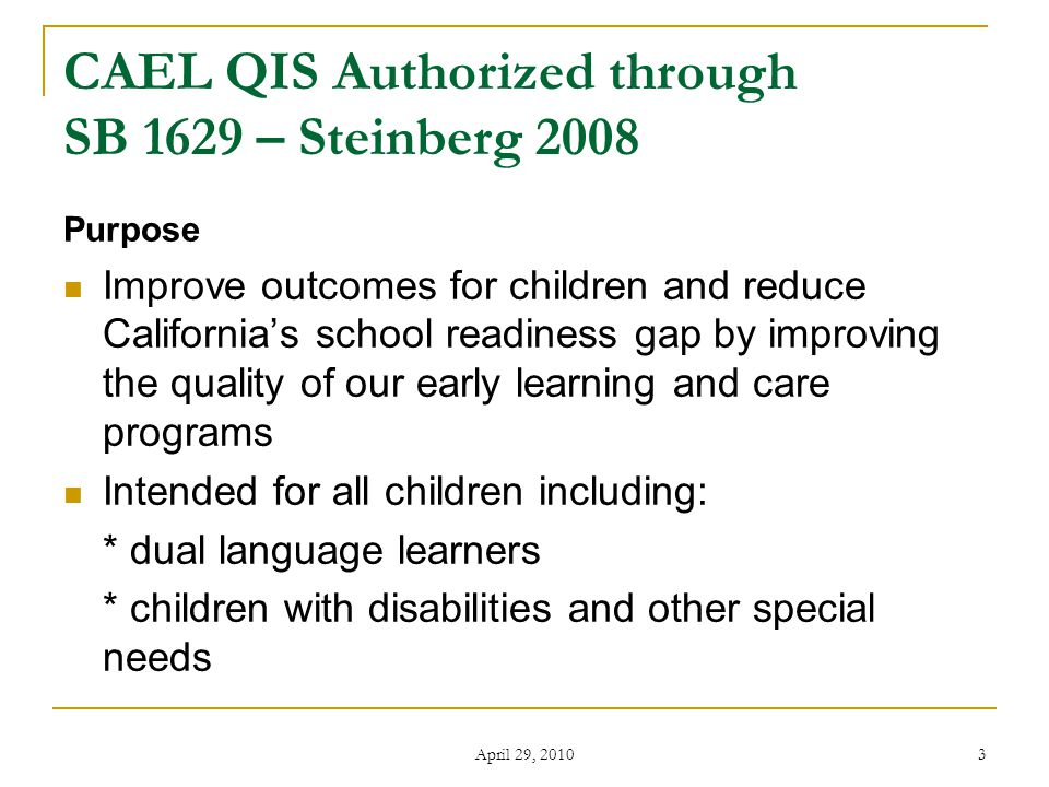 April 29, 2010 3 CAEL QIS Authorized through SB 1629 – Steinberg 2008 Purpose Improve outcomes for children and reduce California's school readiness gap by improving the quality of our early learning and care programs Intended for all children including: * dual language learners * children with disabilities and other special needs