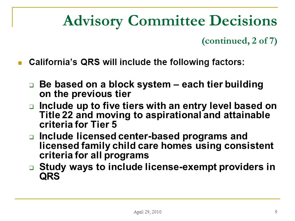 April 29, 2010 9 Advisory Committee Decisions (continued, 2 of 7) California's QRS will include the following factors:  Be based on a block system – each tier building on the previous tier  Include up to five tiers with an entry level based on Title 22 and moving to aspirational and attainable criteria for Tier 5  Include licensed center-based programs and licensed family child care homes using consistent criteria for all programs  Study ways to include license-exempt providers in QRS