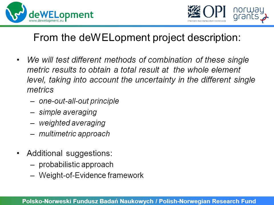 Polsko-Norweski Fundusz Badań Naukowych / Polish-Norwegian Research Fund From the deWELopment project description: We will test different methods of combination of these single metric results to obtain a total result at the whole element level, taking into account the uncertainty in the different single metrics –one-out-all-out principle –simple averaging –weighted averaging –multimetric approach Additional suggestions: –probabilistic approach –Weight-of-Evidence framework