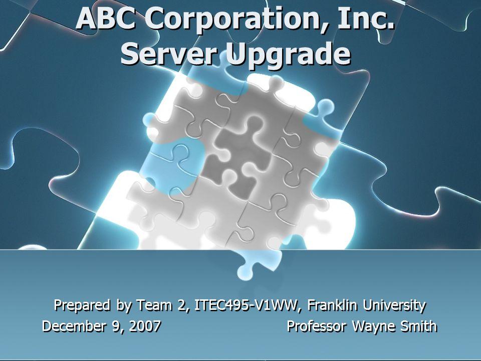ABC Corporation, Inc. Server Upgrade Prepared by Team 2, ITEC495-V1WW, Franklin University December 9, 2007 Professor Wayne Smith Prepared by Team 2,