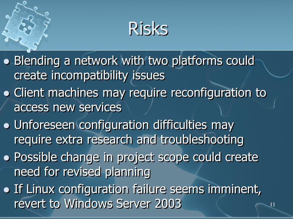 Risks Blending a network with two platforms could create incompatibility issues Client machines may require reconfiguration to access new services Unforeseen configuration difficulties may require extra research and troubleshooting Possible change in project scope could create need for revised planning If Linux configuration failure seems imminent, revert to Windows Server 2003 Blending a network with two platforms could create incompatibility issues Client machines may require reconfiguration to access new services Unforeseen configuration difficulties may require extra research and troubleshooting Possible change in project scope could create need for revised planning If Linux configuration failure seems imminent, revert to Windows Server 2003 11