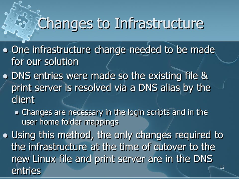 Changes to Infrastructure One infrastructure change needed to be made for our solution DNS entries were made so the existing file & print server is resolved via a DNS alias by the client Changes are necessary in the login scripts and in the user home folder mappings Using this method, the only changes required to the infrastructure at the time of cutover to the new Linux file and print server are in the DNS entries One infrastructure change needed to be made for our solution DNS entries were made so the existing file & print server is resolved via a DNS alias by the client Changes are necessary in the login scripts and in the user home folder mappings Using this method, the only changes required to the infrastructure at the time of cutover to the new Linux file and print server are in the DNS entries 12