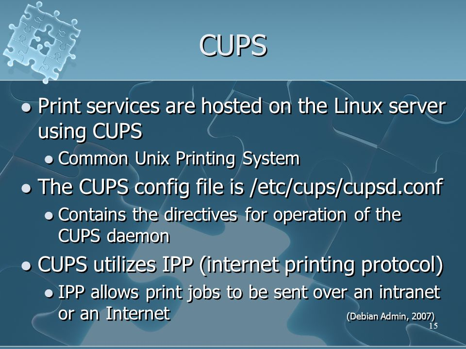 CUPS Print services are hosted on the Linux server using CUPS Common Unix Printing System The CUPS config file is /etc/cups/cupsd.conf Contains the directives for operation of the CUPS daemon CUPS utilizes IPP (internet printing protocol) IPP allows print jobs to be sent over an intranet or an Internet (Debian Admin, 2007) Print services are hosted on the Linux server using CUPS Common Unix Printing System The CUPS config file is /etc/cups/cupsd.conf Contains the directives for operation of the CUPS daemon CUPS utilizes IPP (internet printing protocol) IPP allows print jobs to be sent over an intranet or an Internet (Debian Admin, 2007) 15