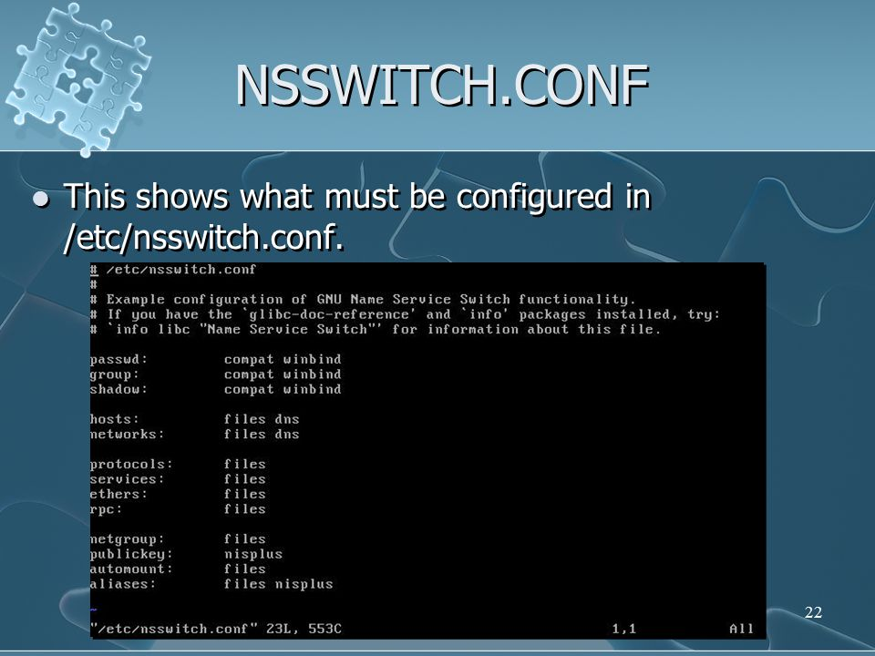 NSSWITCH.CONF This shows what must be configured in /etc/nsswitch.conf. 22