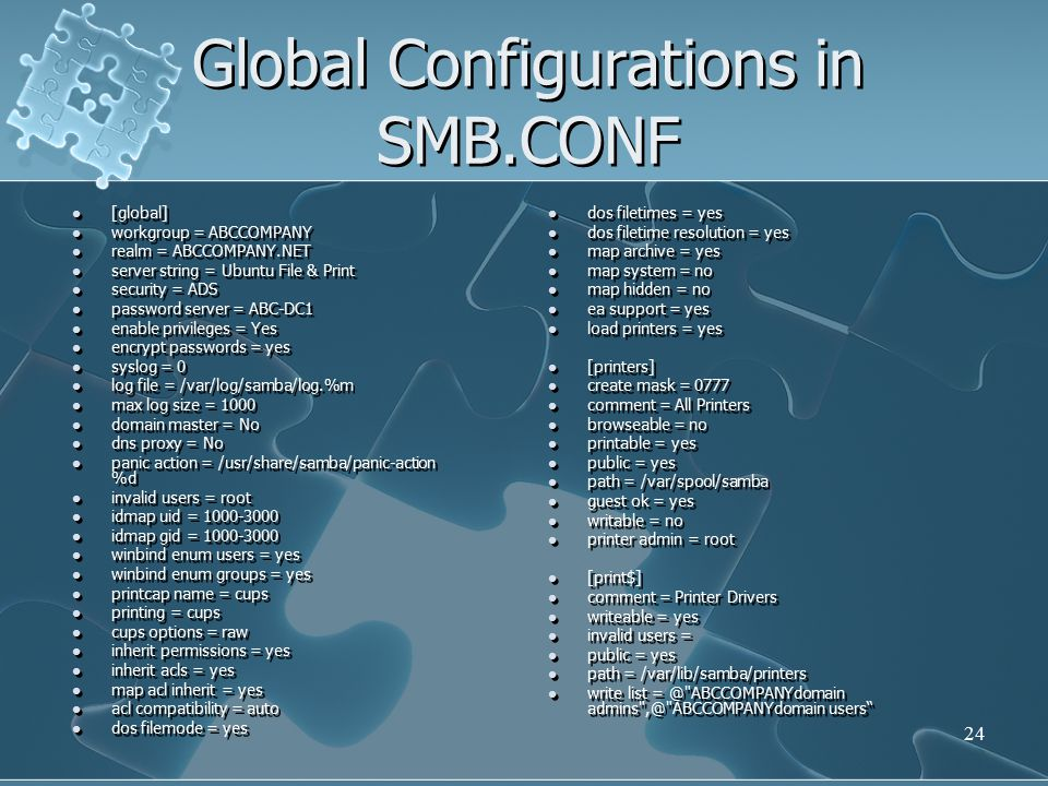 Global Configurations in SMB.CONF [global] workgroup = ABCCOMPANY realm = ABCCOMPANY.NET server string = Ubuntu File & Print security = ADS password server = ABC-DC1 enable privileges = Yes encrypt passwords = yes syslog = 0 log file = /var/log/samba/log.%m max log size = 1000 domain master = No dns proxy = No panic action = /usr/share/samba/panic-action %d invalid users = root idmap uid = 1000-3000 idmap gid = 1000-3000 winbind enum users = yes winbind enum groups = yes printcap name = cups printing = cups cups options = raw inherit permissions = yes inherit acls = yes map acl inherit = yes acl compatibility = auto dos filemode = yes [global] workgroup = ABCCOMPANY realm = ABCCOMPANY.NET server string = Ubuntu File & Print security = ADS password server = ABC-DC1 enable privileges = Yes encrypt passwords = yes syslog = 0 log file = /var/log/samba/log.%m max log size = 1000 domain master = No dns proxy = No panic action = /usr/share/samba/panic-action %d invalid users = root idmap uid = 1000-3000 idmap gid = 1000-3000 winbind enum users = yes winbind enum groups = yes printcap name = cups printing = cups cups options = raw inherit permissions = yes inherit acls = yes map acl inherit = yes acl compatibility = auto dos filemode = yes dos filetimes = yes dos filetime resolution = yes map archive = yes map system = no map hidden = no ea support = yes load printers = yes [printers] create mask = 0777 comment = All Printers browseable = no printable = yes public = yes path = /var/spool/samba guest ok = yes writable = no printer admin = root [print$] comment = Printer Drivers writeable = yes invalid users = public = yes path = /var/lib/samba/printers write list = @ ABCCOMPANYdomain admins ,@ ABCCOMPANYdomain users 24