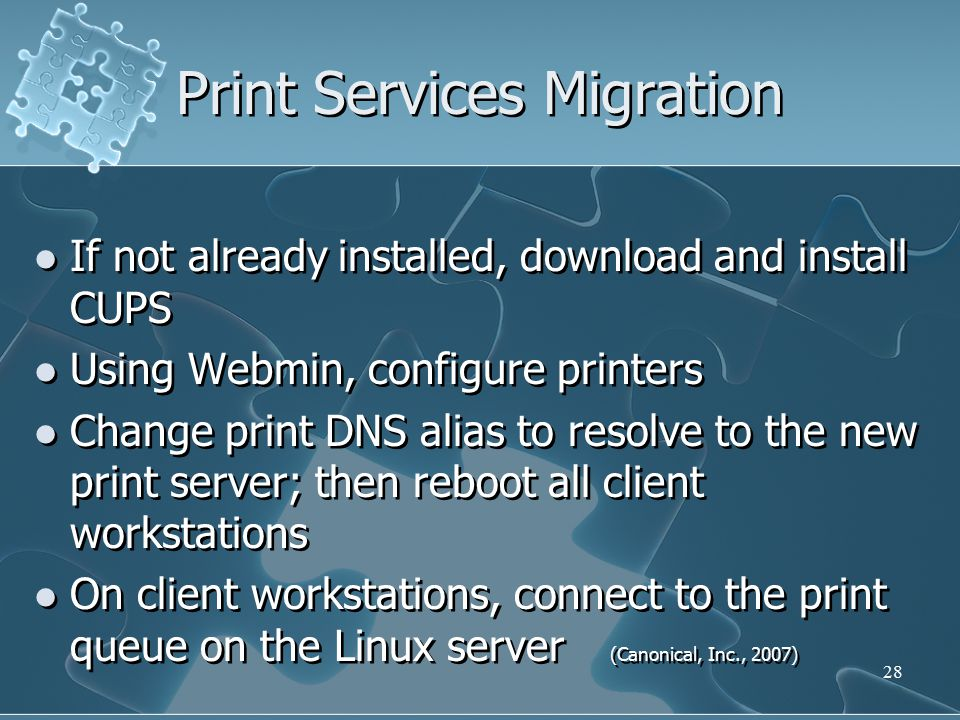 Print Services Migration If not already installed, download and install CUPS Using Webmin, configure printers Change print DNS alias to resolve to the new print server; then reboot all client workstations On client workstations, connect to the print queue on the Linux server (Canonical, Inc., 2007) If not already installed, download and install CUPS Using Webmin, configure printers Change print DNS alias to resolve to the new print server; then reboot all client workstations On client workstations, connect to the print queue on the Linux server (Canonical, Inc., 2007) 28