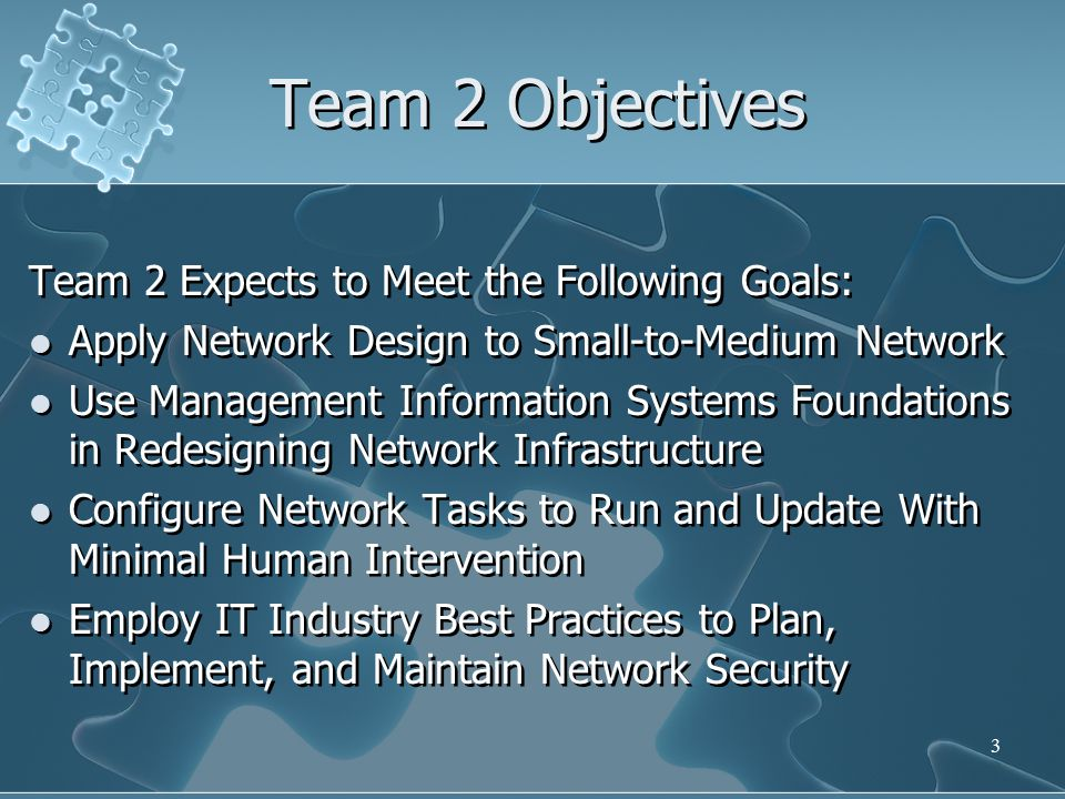 Team 2 Objectives Team 2 Expects to Meet the Following Goals: Apply Network Design to Small-to-Medium Network Use Management Information Systems Foundations in Redesigning Network Infrastructure Configure Network Tasks to Run and Update With Minimal Human Intervention Employ IT Industry Best Practices to Plan, Implement, and Maintain Network Security Team 2 Expects to Meet the Following Goals: Apply Network Design to Small-to-Medium Network Use Management Information Systems Foundations in Redesigning Network Infrastructure Configure Network Tasks to Run and Update With Minimal Human Intervention Employ IT Industry Best Practices to Plan, Implement, and Maintain Network Security 3