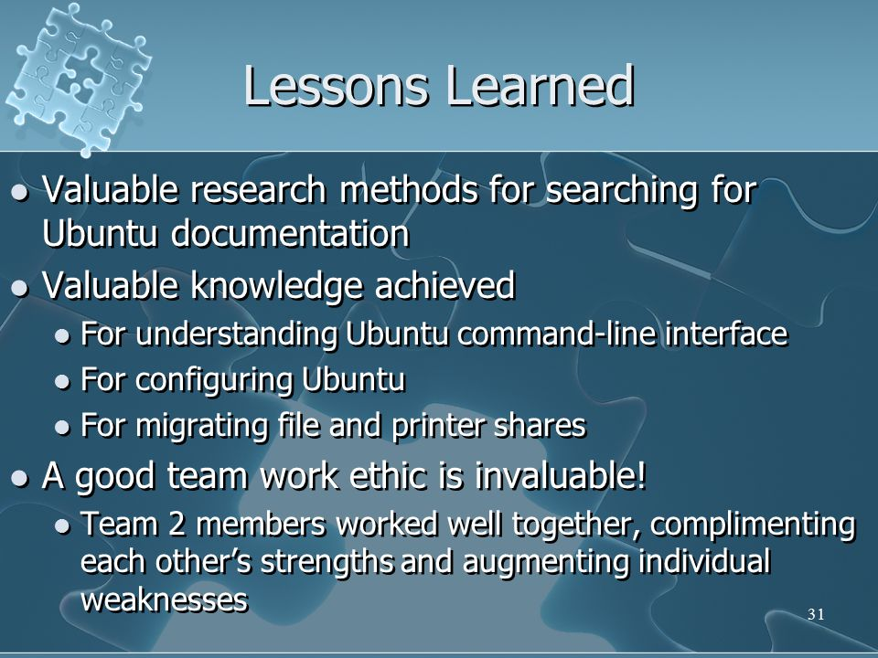 Lessons Learned Valuable research methods for searching for Ubuntu documentation Valuable knowledge achieved For understanding Ubuntu command-line interface For configuring Ubuntu For migrating file and printer shares A good team work ethic is invaluable.