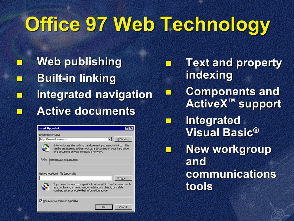 Office 97 Web Technology Web publishing Web publishing Built-in linking Built-in linking Integrated navigation Integrated navigation Active documents Active documents Text and property indexing Text and property indexing Components and ActiveX ™ support Components and ActiveX ™ support Integrated Visual Basic ® Integrated Visual Basic ® New workgroup and communications tools New workgroup and communications tools