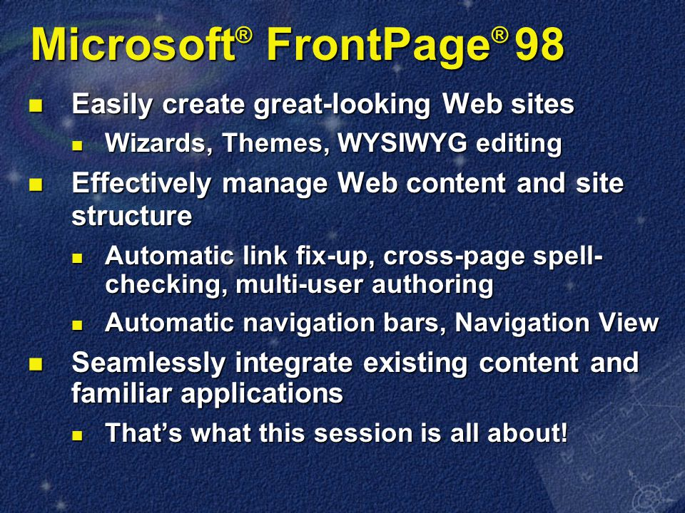 Microsoft ® FrontPage ® 98 Easily create great-looking Web sites Easily create great-looking Web sites Wizards, Themes, WYSIWYG editing Wizards, Themes, WYSIWYG editing Effectively manage Web content and site structure Effectively manage Web content and site structure Automatic link fix-up, cross-page spell- checking, multi-user authoring Automatic link fix-up, cross-page spell- checking, multi-user authoring Automatic navigation bars, Navigation View Automatic navigation bars, Navigation View Seamlessly integrate existing content and familiar applications Seamlessly integrate existing content and familiar applications That's what this session is all about.