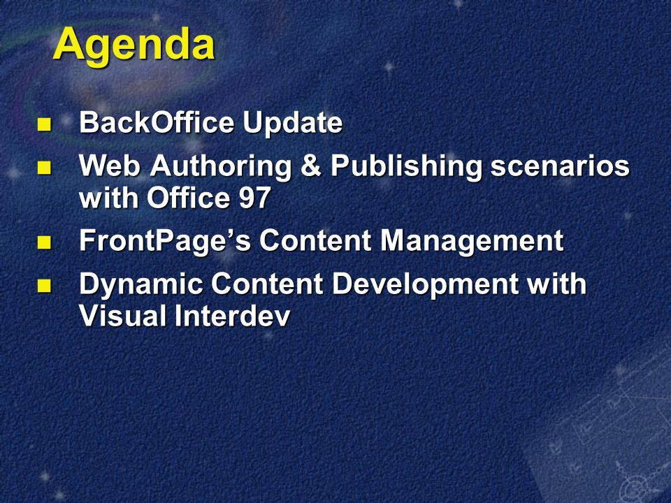 Agenda BackOffice Update BackOffice Update Web Authoring & Publishing scenarios with Office 97 Web Authoring & Publishing scenarios with Office 97 FrontPage's Content Management FrontPage's Content Management Dynamic Content Development with Visual Interdev Dynamic Content Development with Visual Interdev