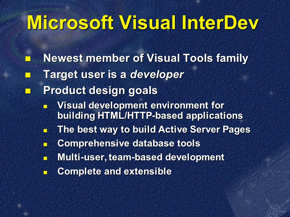 Microsoft Visual InterDev Newest member of Visual Tools family Newest member of Visual Tools family Target user is a developer Target user is a developer Product design goals Product design goals Visual development environment for building HTML/HTTP-based applications Visual development environment for building HTML/HTTP-based applications The best way to build Active Server Pages The best way to build Active Server Pages Comprehensive database tools Comprehensive database tools Multi-user, team-based development Multi-user, team-based development Complete and extensible Complete and extensible