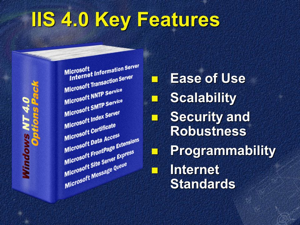 IIS 4.0 Key Features Ease of Use Ease of Use Scalability Scalability Security and Robustness Security and Robustness Programmability Programmability Internet Standards Internet Standards
