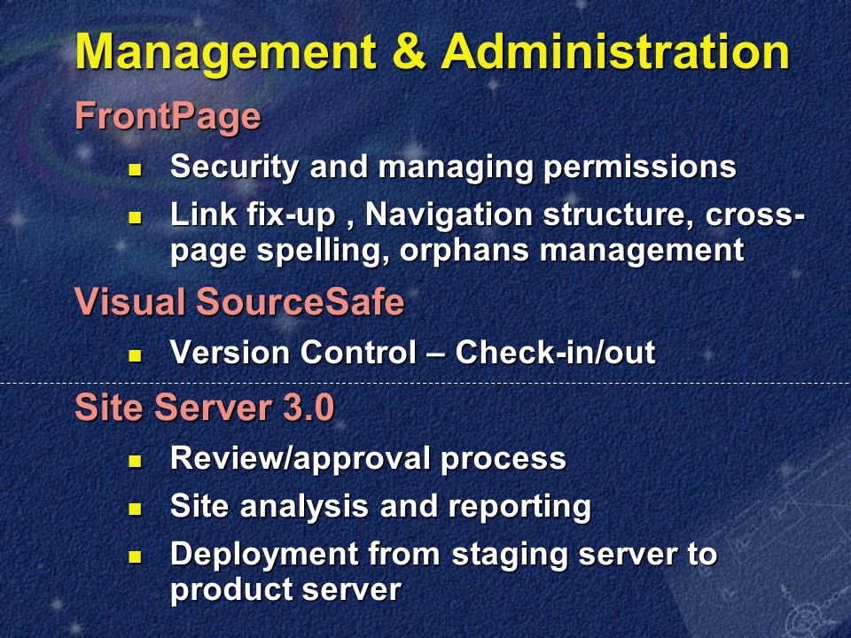 Management & Administration FrontPage Security and managing permissions Security and managing permissions Link fix-up, Navigation structure, cross- page spelling, orphans management Link fix-up, Navigation structure, cross- page spelling, orphans management Visual SourceSafe Version Control – Check-in/out Version Control – Check-in/out Site Server 3.0 Review/approval process Review/approval process Site analysis and reporting Site analysis and reporting Deployment from staging server to product server Deployment from staging server to product server