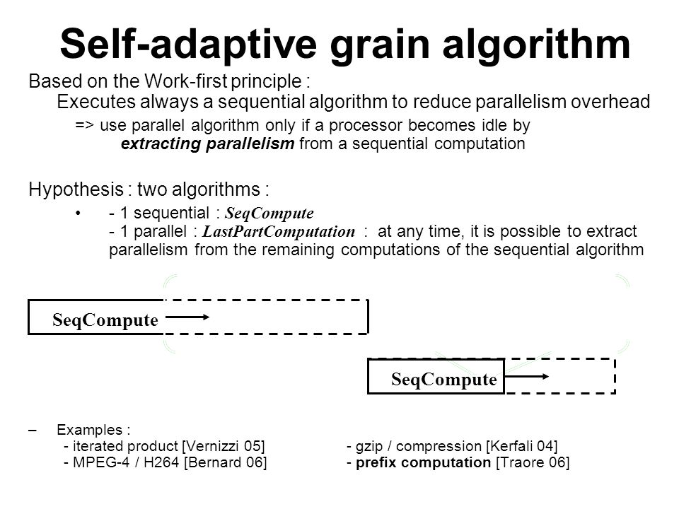 Self-adaptive grain algorithm Based on the Work-first principle : Executes always a sequential algorithm to reduce parallelism overhead => use parallel algorithm only if a processor becomes idle by extracting parallelism from a sequential computation Hypothesis : two algorithms : - 1 sequential : SeqCompute - 1 parallel : LastPartComputation : at any time, it is possible to extract parallelism from the remaining computations of the sequential algorithm –Examples : - iterated product [Vernizzi 05]- gzip / compression [Kerfali 04] - MPEG-4 / H264 [Bernard 06]- prefix computation [Traore 06] SeqCompute Extract_par LastPartComputation SeqCompute