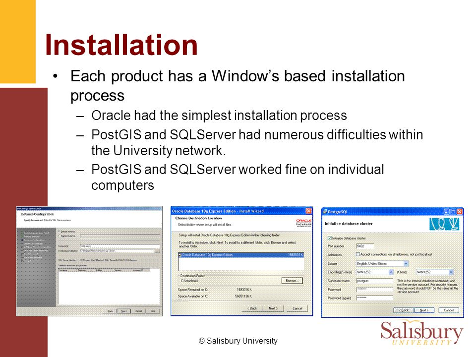 © Salisbury University Installation Each product has a Window's based installation process –Oracle had the simplest installation process –PostGIS and SQLServer had numerous difficulties within the University network.