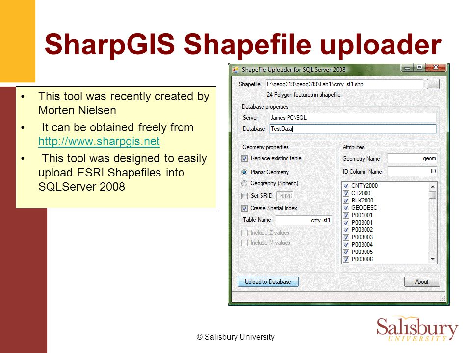 © Salisbury University SharpGIS Shapefile uploader This tool was recently created by Morten Nielsen It can be obtained freely from http://www.sharpgis.net http://www.sharpgis.net This tool was designed to easily upload ESRI Shapefiles into SQLServer 2008