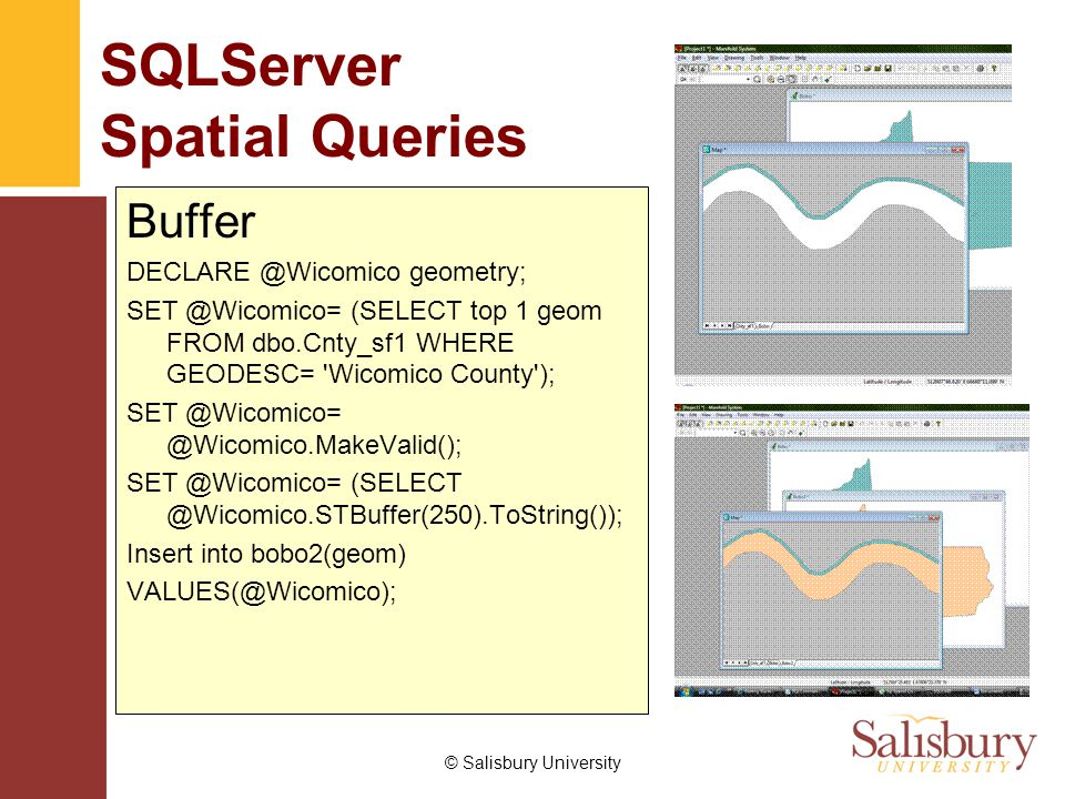 © Salisbury University SQLServer Spatial Queries Buffer DECLARE @Wicomico geometry; SET @Wicomico= (SELECT top 1 geom FROM dbo.Cnty_sf1 WHERE GEODESC= Wicomico County ); SET @Wicomico= @Wicomico.MakeValid(); SET @Wicomico= (SELECT @Wicomico.STBuffer(250).ToString()); Insert into bobo2(geom) VALUES(@Wicomico);