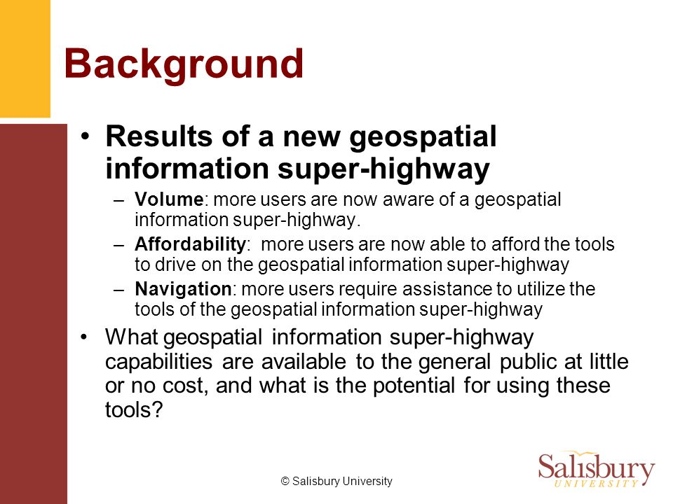 © Salisbury University Background Results of a new geospatial information super-highway –Volume: more users are now aware of a geospatial information super-highway.