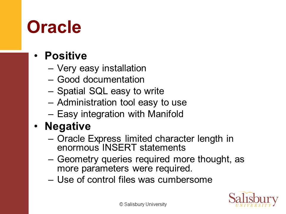 © Salisbury University Oracle Positive –Very easy installation –Good documentation –Spatial SQL easy to write –Administration tool easy to use –Easy integration with Manifold Negative –Oracle Express limited character length in enormous INSERT statements –Geometry queries required more thought, as more parameters were required.