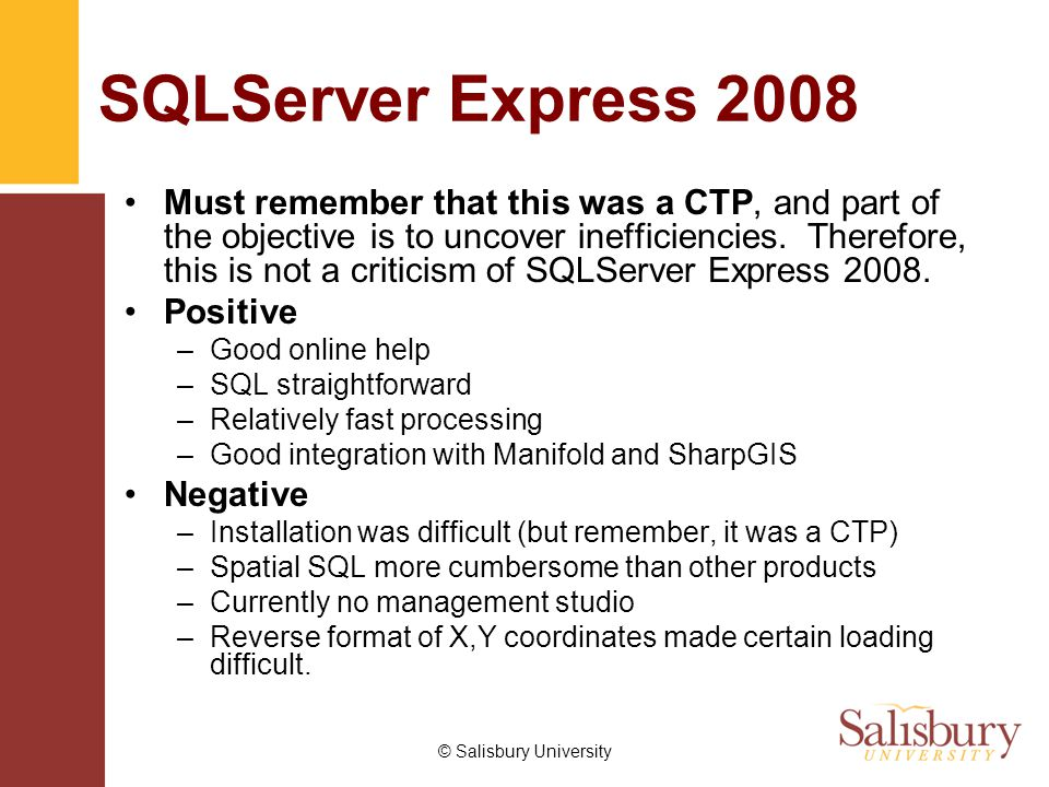 © Salisbury University SQLServer Express 2008 Must remember that this was a CTP, and part of the objective is to uncover inefficiencies. Therefore, th