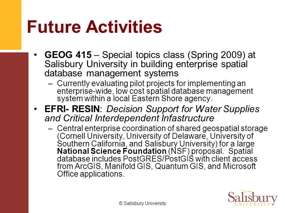 © Salisbury University Future Activities GEOG 415 – Special topics class (Spring 2009) at Salisbury University in building enterprise spatial database management systems –Currently evaluating pilot projects for implementing an enterprise-wide, low cost spatial database management system within a local Eastern Shore agency.