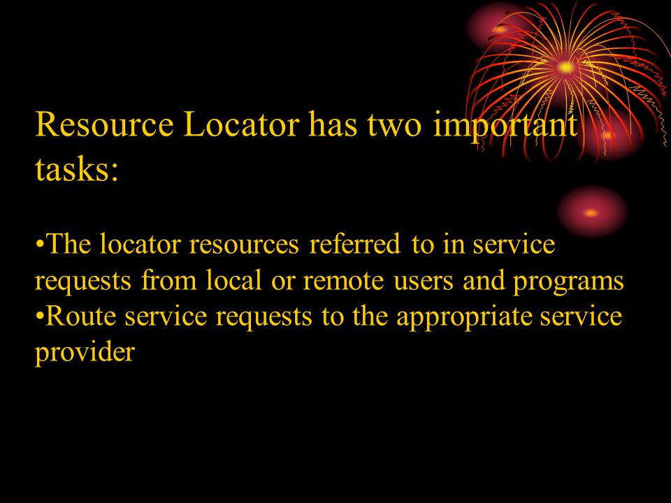 Resource Locator has two important tasks: The locator resources referred to in service requests from local or remote users and programs Route service